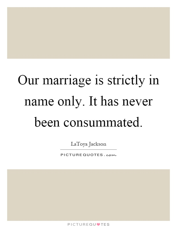 Our marriage is strictly in name only. It has never been consummated Picture Quote #1