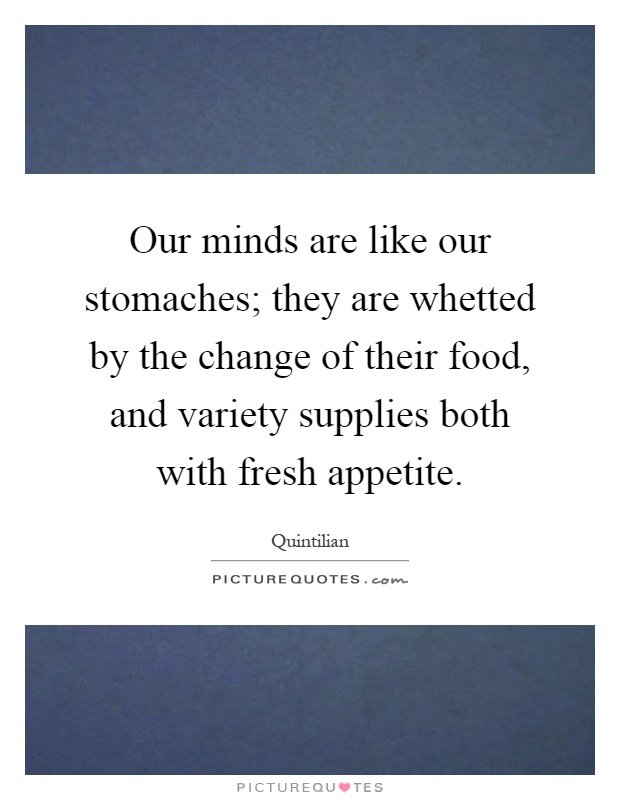 Our minds are like our stomaches; they are whetted by the change of their food, and variety supplies both with fresh appetite Picture Quote #1