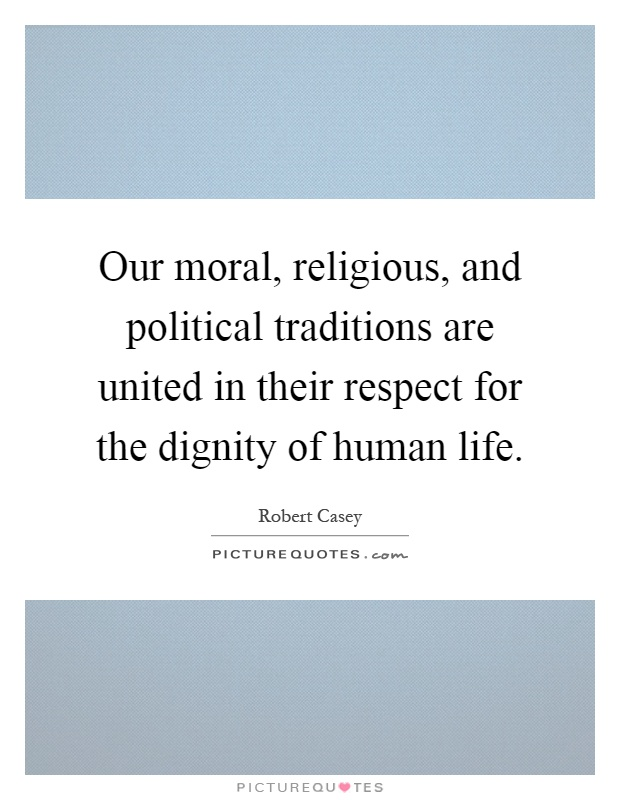 Our moral, religious, and political traditions are united in their respect for the dignity of human life Picture Quote #1