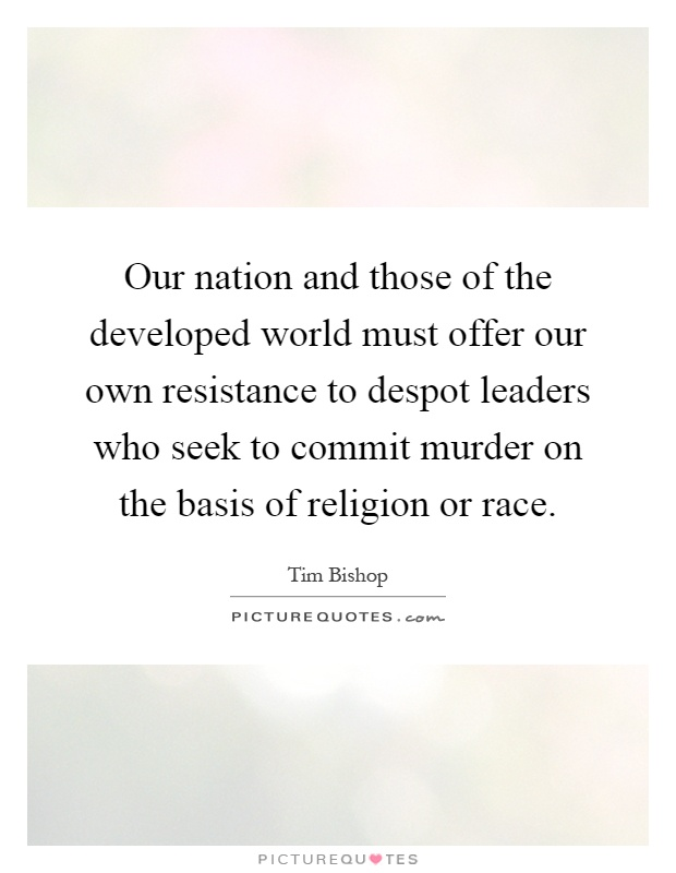 Our nation and those of the developed world must offer our own resistance to despot leaders who seek to commit murder on the basis of religion or race Picture Quote #1