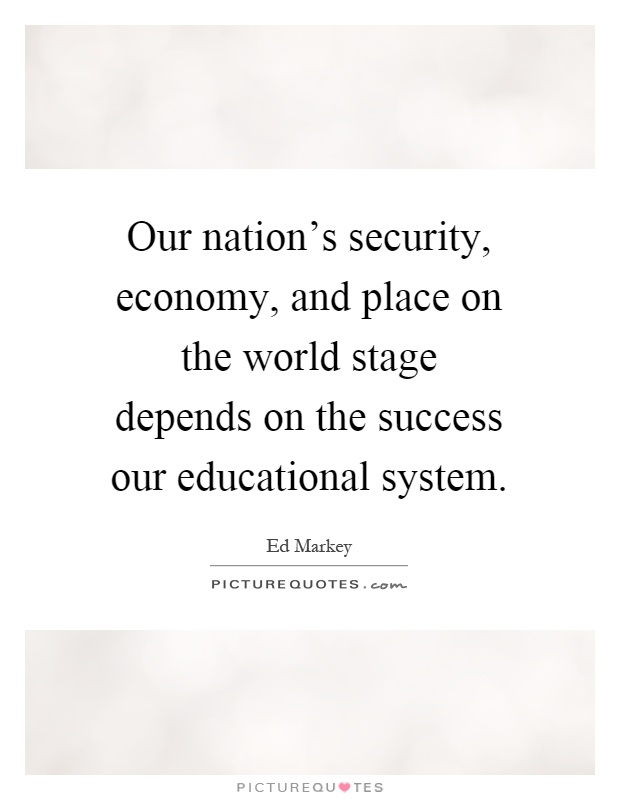 Our nation's security, economy, and place on the world stage depends on the success our educational system Picture Quote #1