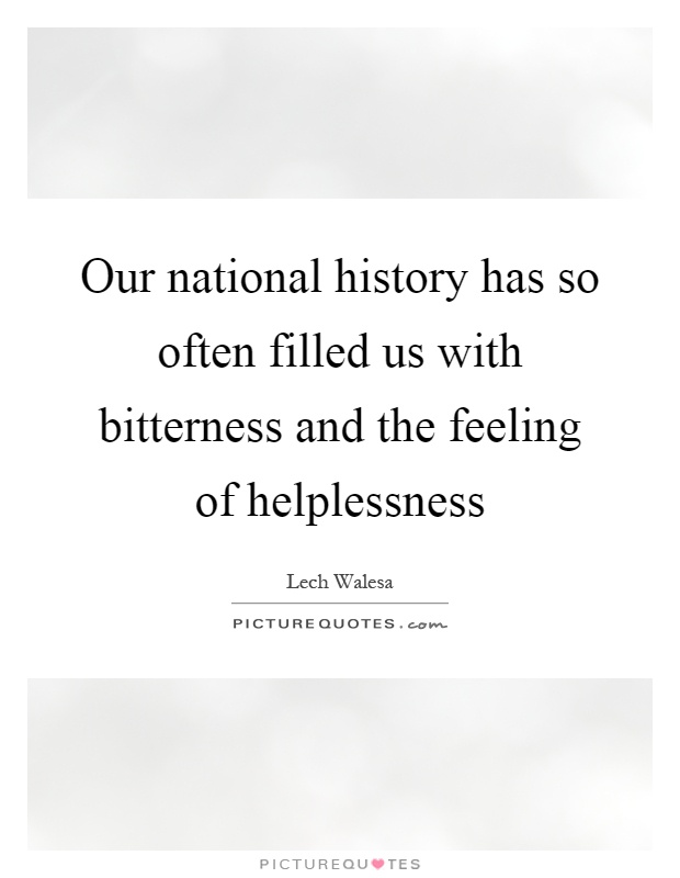 Our national history has so often filled us with bitterness and the feeling of helplessness Picture Quote #1