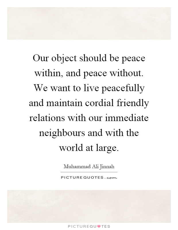 Our object should be peace within, and peace without. We want to live peacefully and maintain cordial friendly relations with our immediate neighbours and with the world at large Picture Quote #1