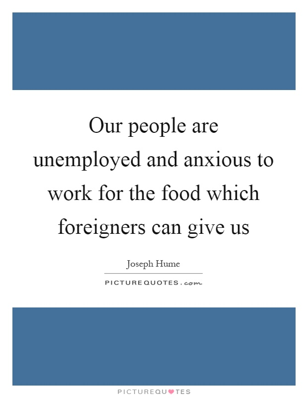 Our people are unemployed and anxious to work for the food which foreigners can give us Picture Quote #1