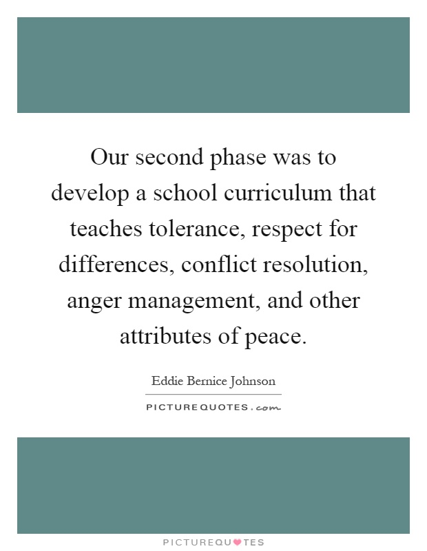 Our second phase was to develop a school curriculum that teaches tolerance, respect for differences, conflict resolution, anger management, and other attributes of peace Picture Quote #1