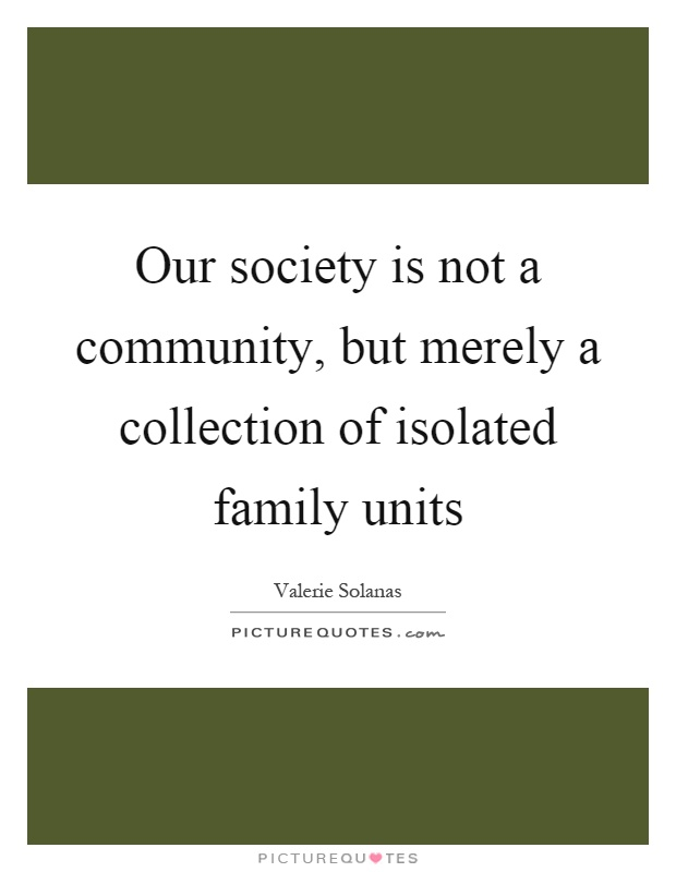 Our society is not a community, but merely a collection of isolated family units Picture Quote #1