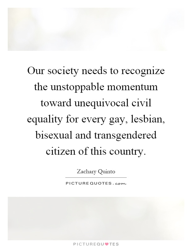 Our society needs to recognize the unstoppable momentum toward unequivocal civil equality for every gay, lesbian, bisexual and transgendered citizen of this country Picture Quote #1