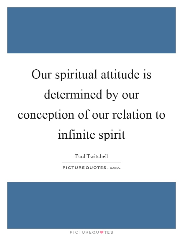 Our spiritual attitude is determined by our conception of our relation to infinite spirit Picture Quote #1