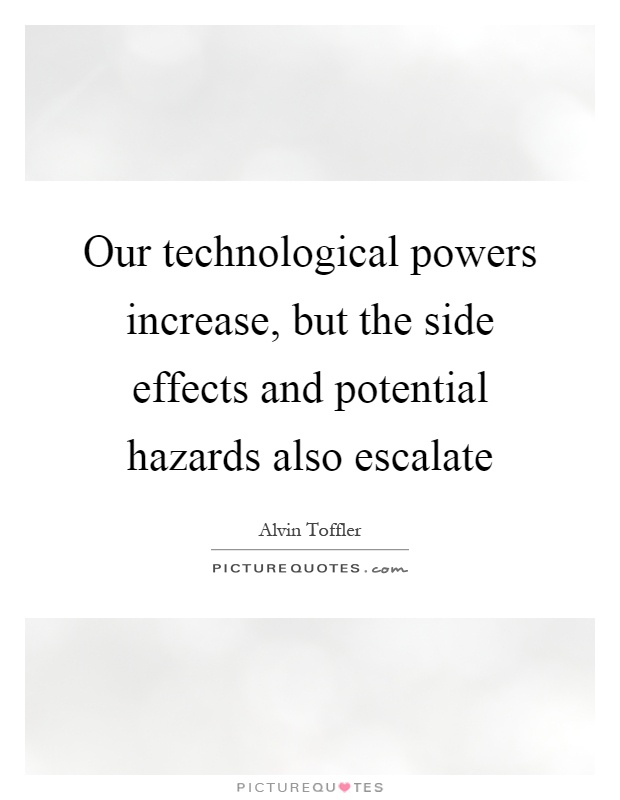 Our technological powers increase, but the side effects and potential hazards also escalate Picture Quote #1