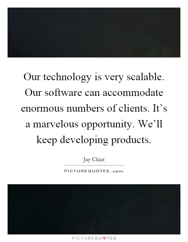 Our technology is very scalable. Our software can accommodate enormous numbers of clients. It's a marvelous opportunity. We'll keep developing products Picture Quote #1