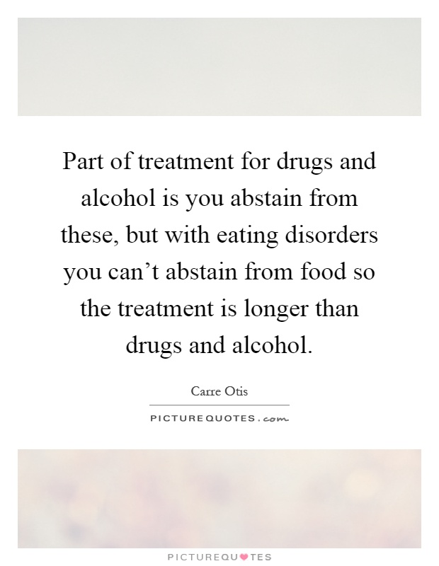 Part of treatment for drugs and alcohol is you abstain from these, but with eating disorders you can't abstain from food so the treatment is longer than drugs and alcohol Picture Quote #1