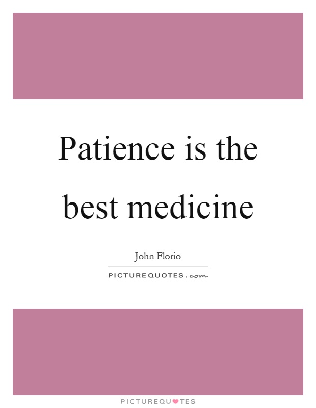 Patience is the best medicine Picture Quote #1