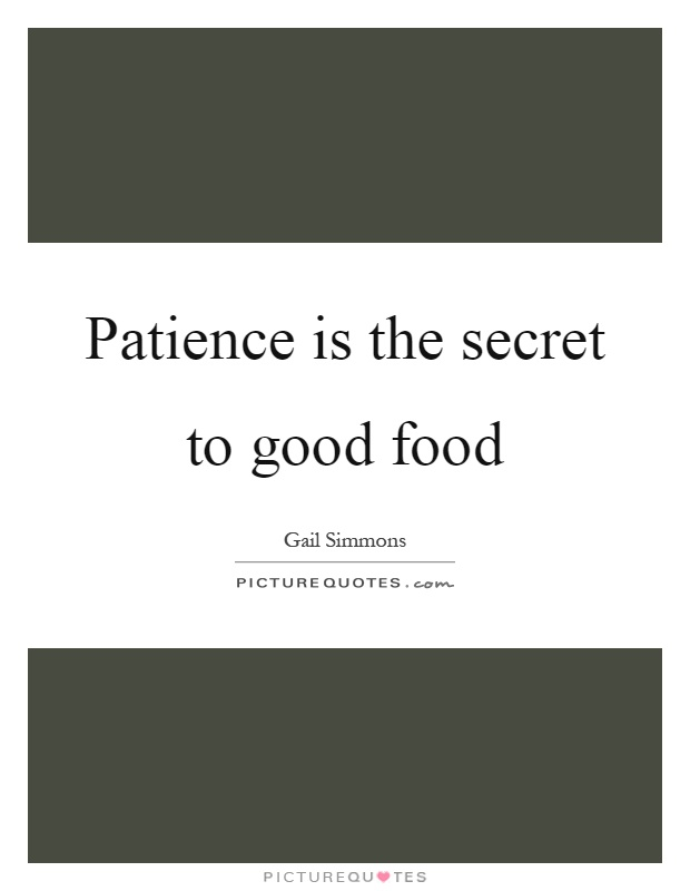 Patience is the secret to good food Picture Quote #1