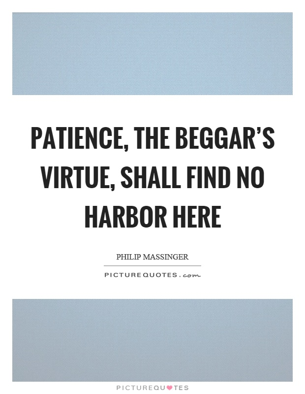 Patience, the beggar's virtue, shall find no harbor here Picture Quote #1