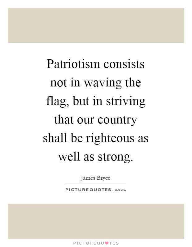 Patriotism consists not in waving the flag, but in striving that our country shall be righteous as well as strong Picture Quote #1