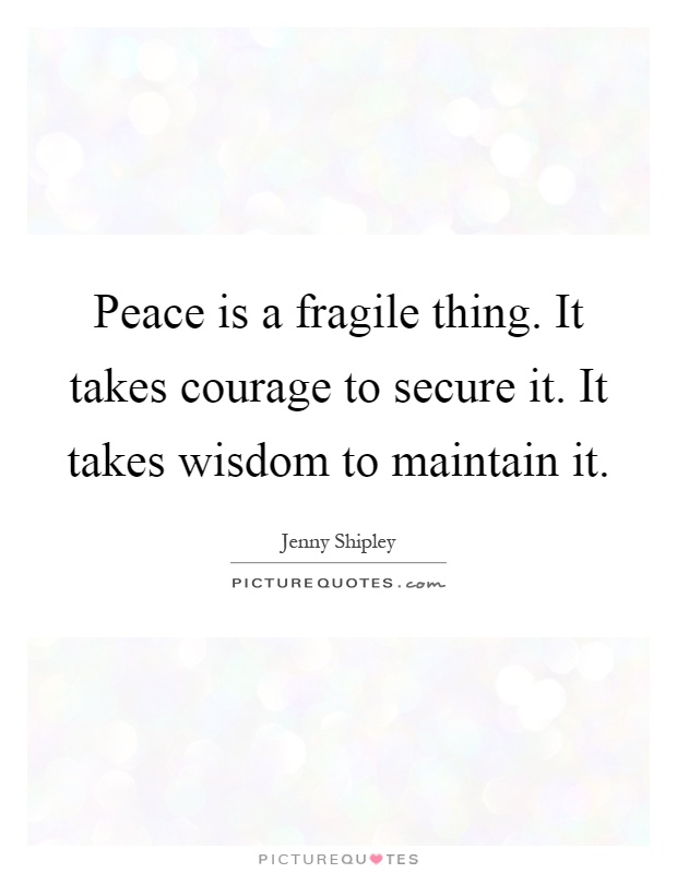 Peace is a fragile thing. It takes courage to secure it. It takes wisdom to maintain it Picture Quote #1