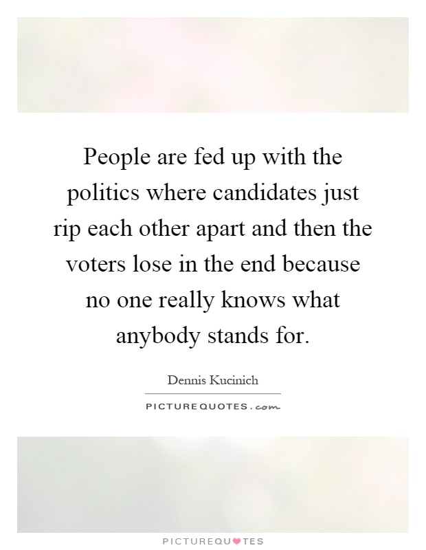 People are fed up with the politics where candidates just rip each other apart and then the voters lose in the end because no one really knows what anybody stands for Picture Quote #1