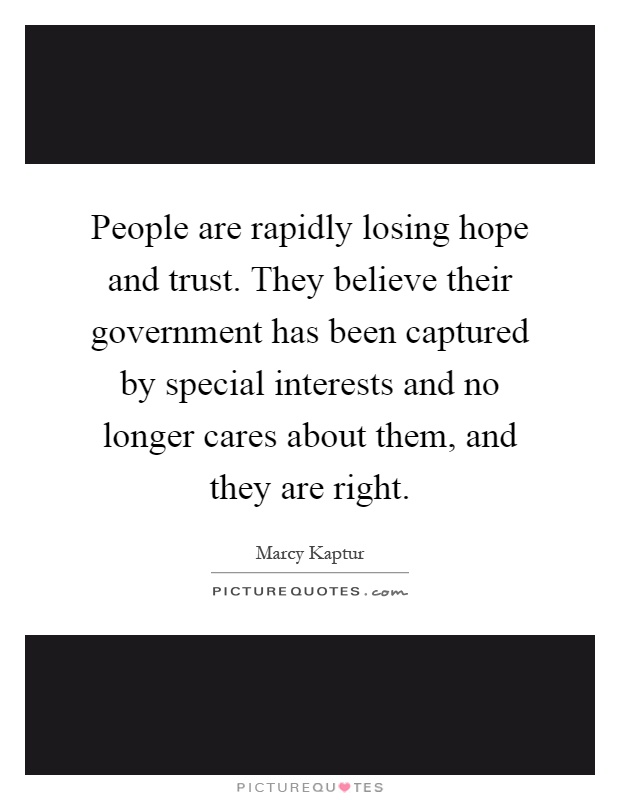 People are rapidly losing hope and trust. They believe their government has been captured by special interests and no longer cares about them, and they are right Picture Quote #1