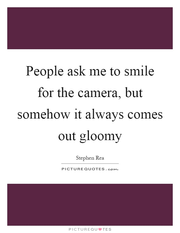 People ask me to smile for the camera, but somehow it always comes out gloomy Picture Quote #1