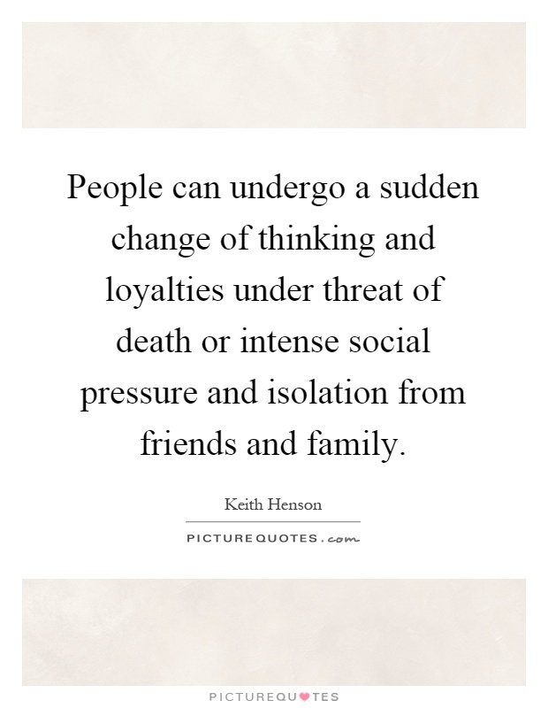 People can undergo a sudden change of thinking and loyalties under threat of death or intense social pressure and isolation from friends and family Picture Quote #1