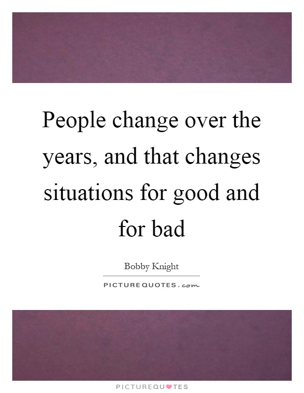 People change over the years, and that changes situations for good and for bad Picture Quote #1