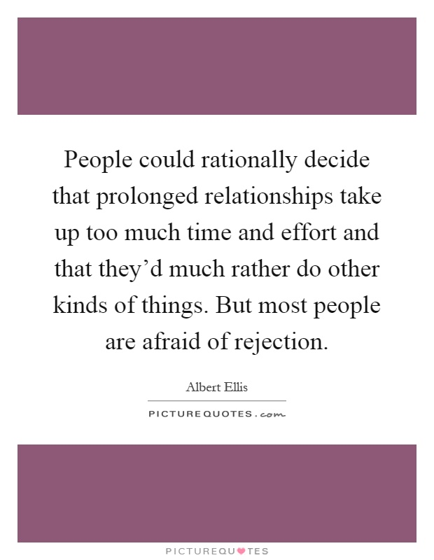 People could rationally decide that prolonged relationships take up too much time and effort and that they'd much rather do other kinds of things. But most people are afraid of rejection Picture Quote #1