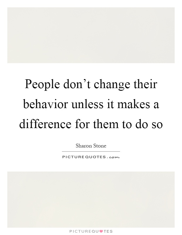 People don't change their behavior unless it makes a difference for them to do so Picture Quote #1
