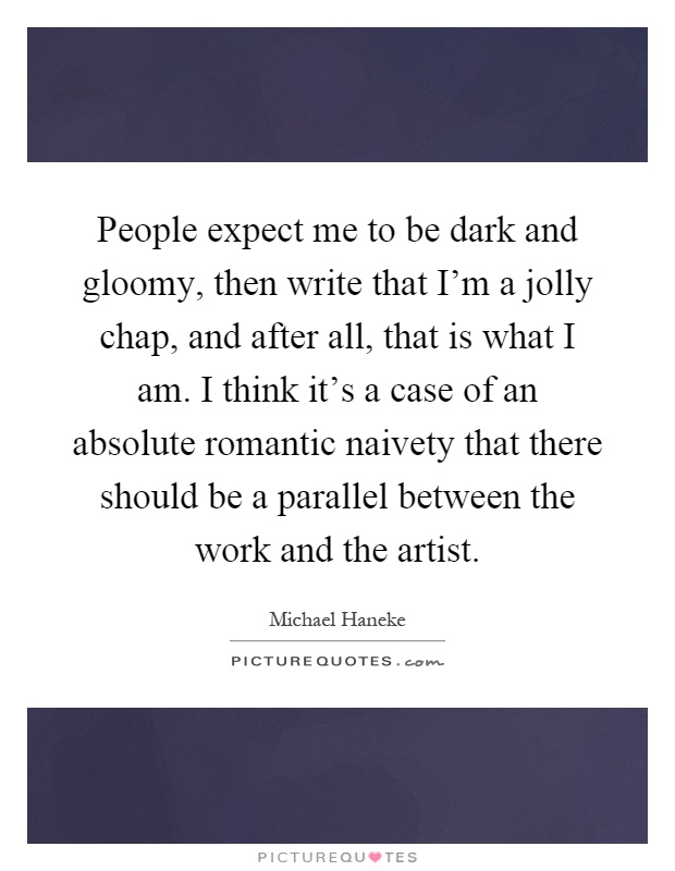 People expect me to be dark and gloomy, then write that I'm a jolly chap, and after all, that is what I am. I think it's a case of an absolute romantic naivety that there should be a parallel between the work and the artist Picture Quote #1