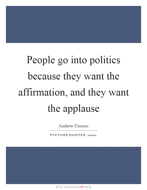 People go into politics because they want the affirmation, and they want the applause Picture Quote #1