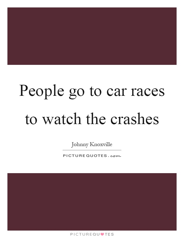 People go to car races to watch the crashes Picture Quote #1