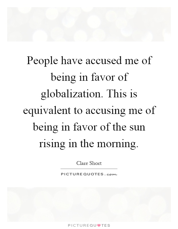people have accused me of being in favor of globalization this  people have accused me of being in favor of globalization this is equivalent to accusing me of being in favor of the sun rising in the morning