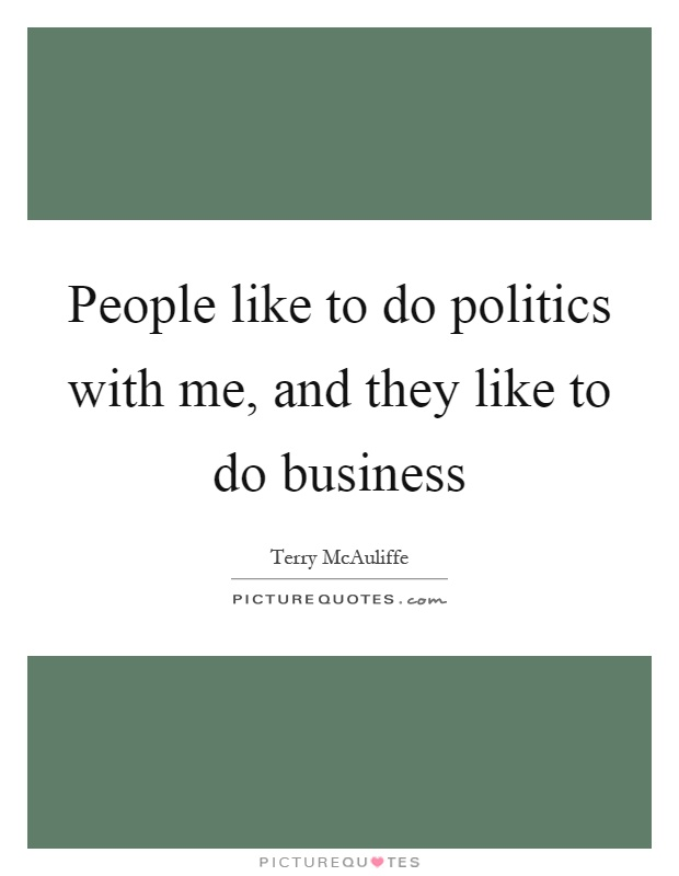 People like to do politics with me, and they like to do business Picture Quote #1