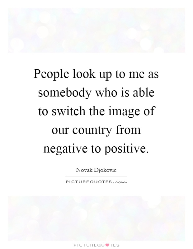 People look up to me as somebody who is able to switch the image of our country from negative to positive Picture Quote #1