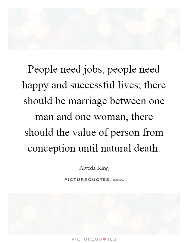People need jobs, people need happy and successful lives; there should be marriage between one man and one woman, there should the value of person from conception until natural death Picture Quote #1