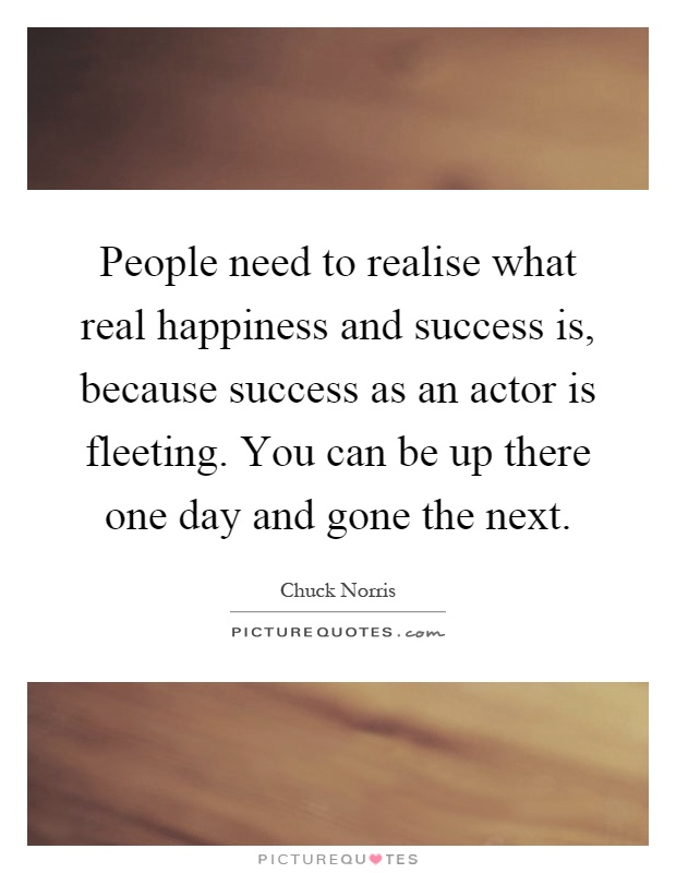 People need to realise what real happiness and success is, because success as an actor is fleeting. You can be up there one day and gone the next Picture Quote #1