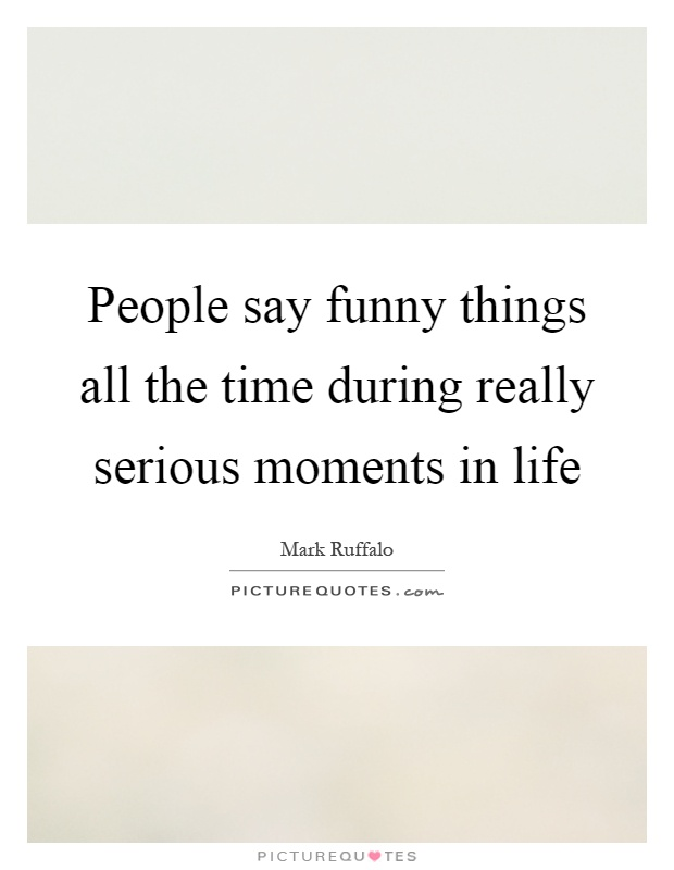 People say funny things all the time during really serious moments in life Picture Quote #1