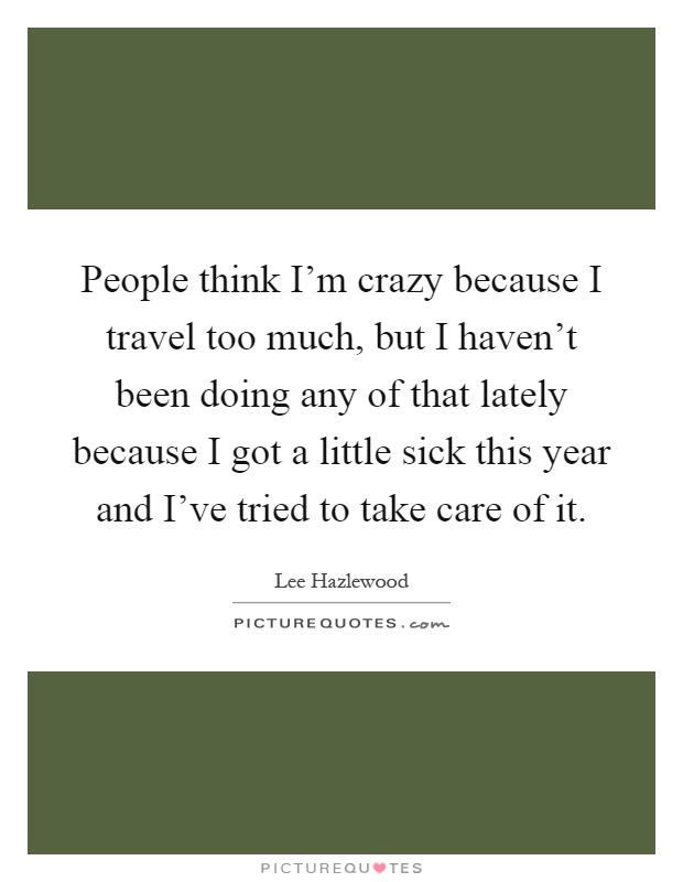 People think I'm crazy because I travel too much, but I haven't been doing any of that lately because I got a little sick this year and I've tried to take care of it Picture Quote #1
