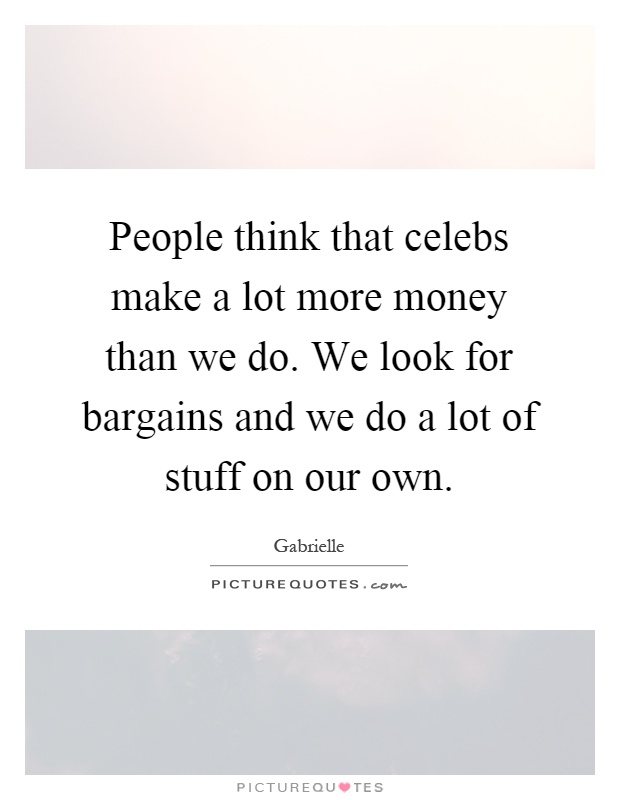 People think that celebs make a lot more money than we do. We look for bargains and we do a lot of stuff on our own Picture Quote #1