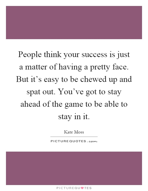 People think your success is just a matter of having a pretty face. But it's easy to be chewed up and spat out. You've got to stay ahead of the game to be able to stay in it Picture Quote #1