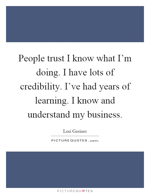 People trust I know what I'm doing. I have lots of credibility. I've had years of learning. I know and understand my business Picture Quote #1