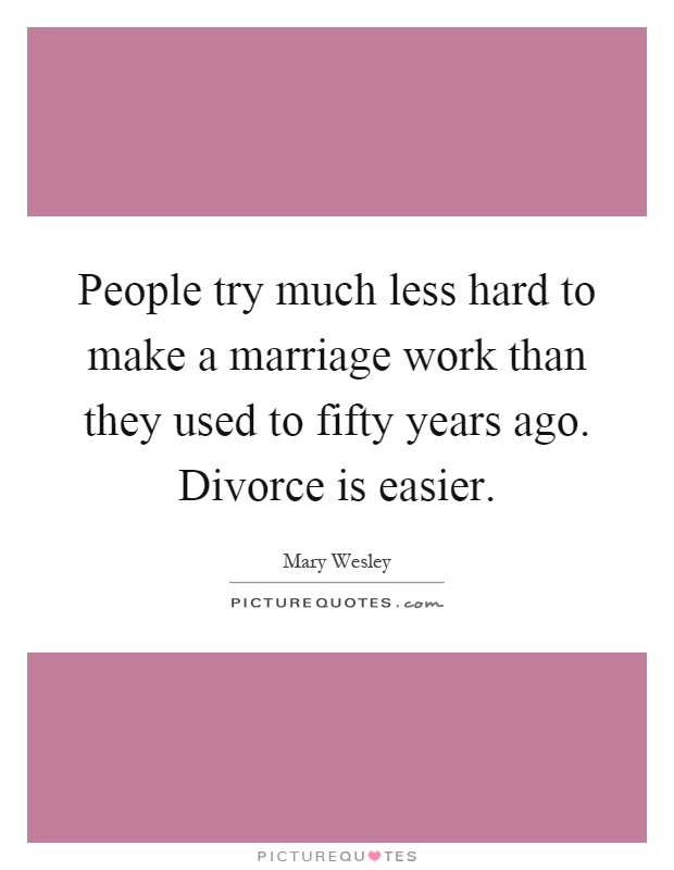 People try much less hard to make a marriage work than they used to fifty years ago. Divorce is easier Picture Quote #1