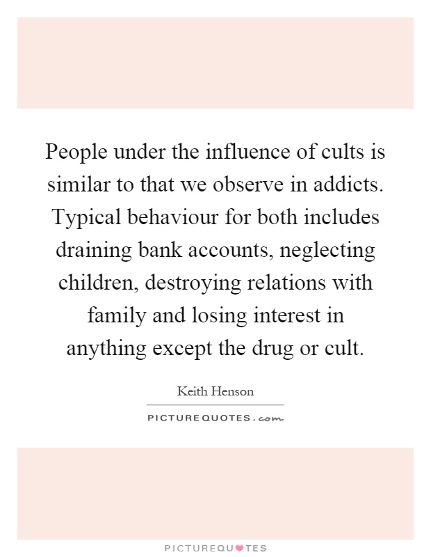 People under the influence of cults is similar to that we observe in addicts. Typical behaviour for both includes draining bank accounts, neglecting children, destroying relations with family and losing interest in anything except the drug or cult Picture Quote #1