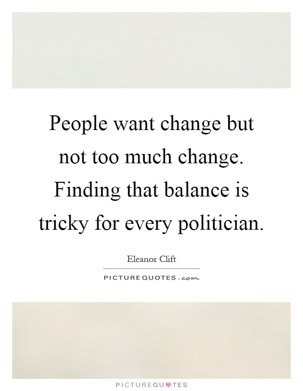 People want change but not too much change. Finding that balance is tricky for every politician Picture Quote #1