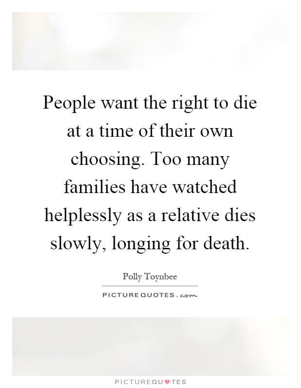 People want the right to die at a time of their own choosing. Too many families have watched helplessly as a relative dies slowly, longing for death Picture Quote #1
