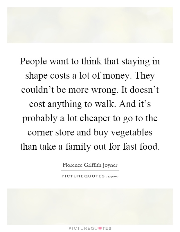 People want to think that staying in shape costs a lot of money. They couldn't be more wrong. It doesn't cost anything to walk. And it's probably a lot cheaper to go to the corner store and buy vegetables than take a family out for fast food Picture Quote #1