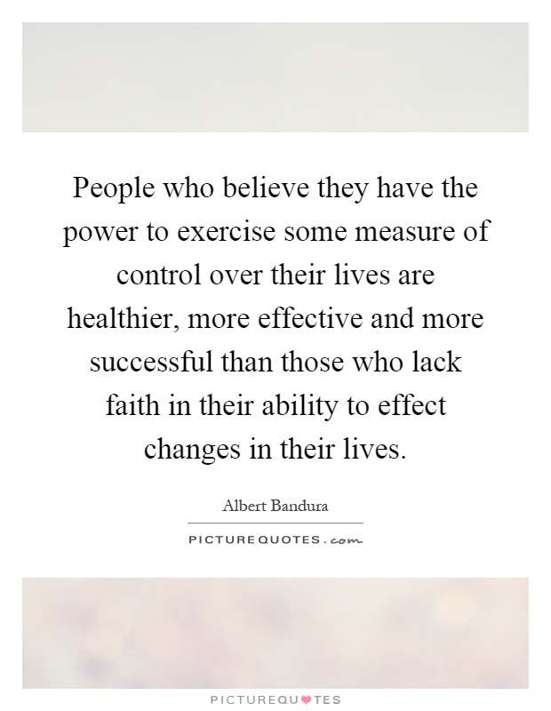 People who believe they have the power to exercise some measure of control over their lives are healthier, more effective and more successful than those who lack faith in their ability to effect changes in their lives Picture Quote #1