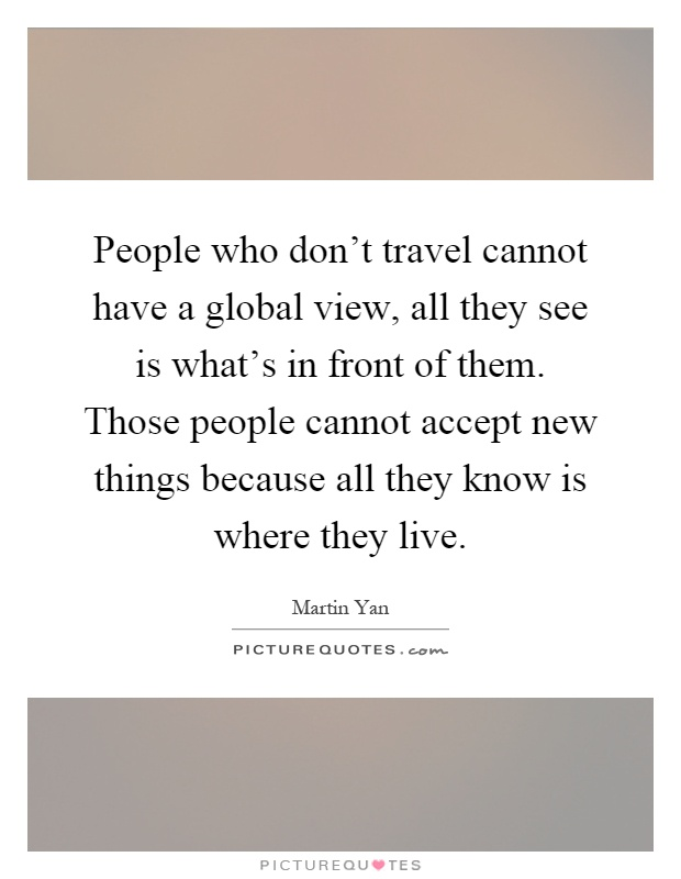 People who don't travel cannot have a global view, all they see is what's in front of them. Those people cannot accept new things because all they know is where they live Picture Quote #1