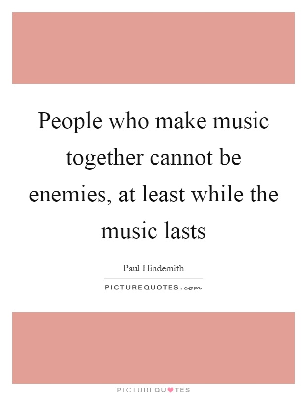 People who make music together cannot be enemies, at least while the music lasts Picture Quote #1