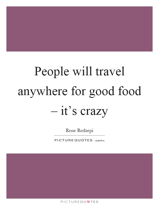 People will travel anywhere for good food – it's crazy Picture Quote #1