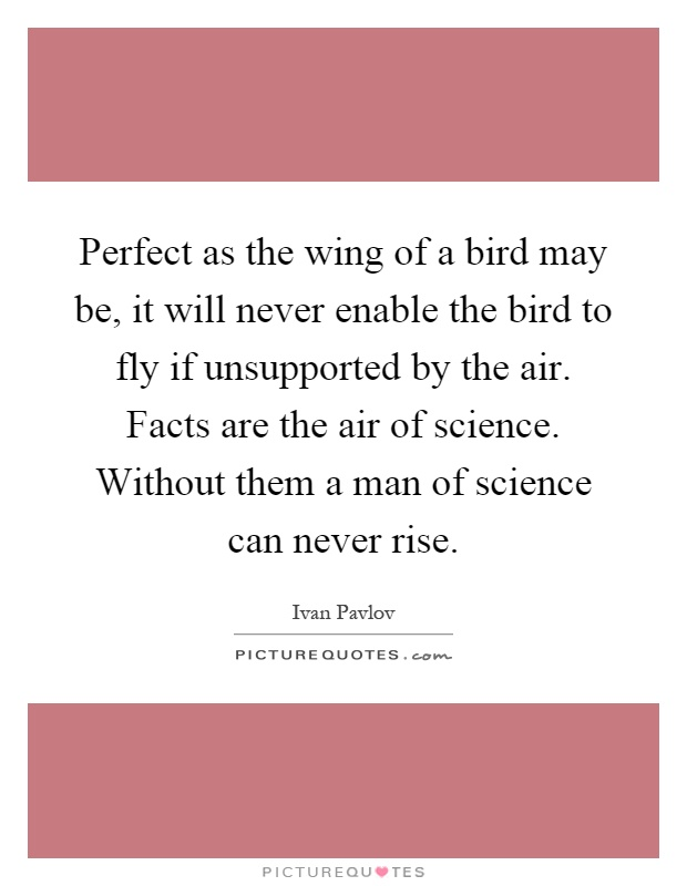 Perfect as the wing of a bird may be, it will never enable the bird to fly if unsupported by the air. Facts are the air of science. Without them a man of science can never rise Picture Quote #1